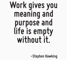 Work gives you meaning and purpose and life is empty without it. by Quotr