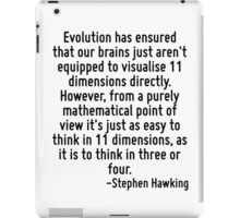 Evolution has ensured that our brains just aren't equipped to visualise 11 dimensions directly. However, from a purely mathematical point of view it's just as easy to think in 11 dimensions, as it is iPad Case/Skin
