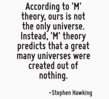 According to 'M' theory, ours is not the only universe. Instead, 'M' theory predicts that a great many universes were created out of nothing. by Quotr