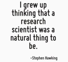I grew up thinking that a research scientist was a natural thing to be. by Quotr