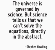 The universe is governed by science. But science tells us that we can't solve the equations, directly in the abstract. by Quotr