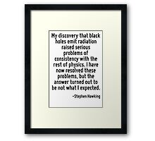My discovery that black holes emit radiation raised serious problems of consistency with the rest of physics. I have now resolved these problems, but the answer turned out to be not what I expected. Framed Print