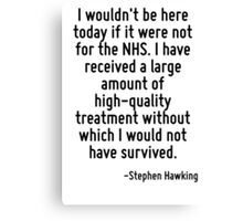I wouldn't be here today if it were not for the NHS. I have received a large amount of high-quality treatment without which I would not have survived. Canvas Print