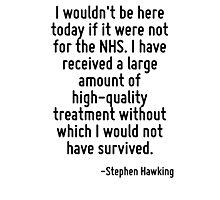 I wouldn't be here today if it were not for the NHS. I have received a large amount of high-quality treatment without which I would not have survived. Photographic Print