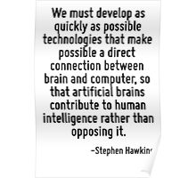 We must develop as quickly as possible technologies that make possible a direct connection between brain and computer, so that artificial brains contribute to human intelligence rather than opposing  Poster