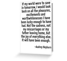 If my world were to cave in tomorrow, I would look back on all the pleasures, excitements and worthwhilenesses I have been lucky enough to have had. Not the sadness, not my miscarriages or my father  Greeting Card
