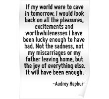 If my world were to cave in tomorrow, I would look back on all the pleasures, excitements and worthwhilenesses I have been lucky enough to have had. Not the sadness, not my miscarriages or my father  Poster
