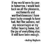 If my world were to cave in tomorrow, I would look back on all the pleasures, excitements and worthwhilenesses I have been lucky enough to have had. Not the sadness, not my miscarriages or my father  Photographic Print