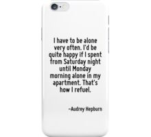 I have to be alone very often. I'd be quite happy if I spent from Saturday night until Monday morning alone in my apartment. That's how I refuel. iPhone Case/Skin