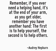 Remember, if you ever need a helping hand, it's at the end of your arm, as you get older, remember you have another hand: The first is to help yourself, the second is to help others. by Quotr