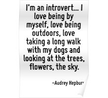 I'm an introvert... I love being by myself, love being outdoors, love taking a long walk with my dogs and looking at the trees, flowers, the sky. Poster