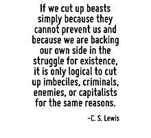 If we cut up beasts simply because they cannot prevent us and because we are backing our own side in the struggle for existence, it is only logical to cut up imbeciles, criminals, enemies, or capital Photographic Print