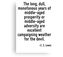 The long, dull, monotonous years of middle-aged prosperity or middle-aged adversity are excellent campaigning weather for the devil. Canvas Print