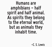 Humans are amphibians - half spirit and half animal. As spirits they belong to the eternal world, but as animals they inhabit time. by Quotr