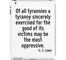 Of all tyrannies a tyranny sincerely exercised for the good of its victims may be the most oppressive. iPad Case/Skin