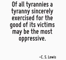 Of all tyrannies a tyranny sincerely exercised for the good of its victims may be the most oppressive. by Quotr