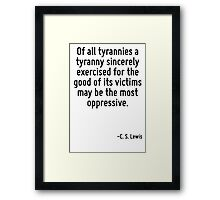 Of all tyrannies a tyranny sincerely exercised for the good of its victims may be the most oppressive. Framed Print