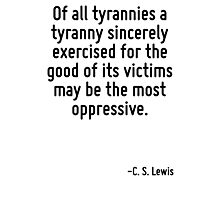 Of all tyrannies a tyranny sincerely exercised for the good of its victims may be the most oppressive. Photographic Print