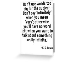 Don't use words too big for the subject. Don't say 'infinitely' when you mean 'very'; otherwise you'll have no word left when you want to talk about something really infinite. Greeting Card