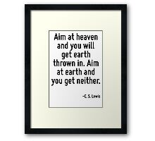 Aim at heaven and you will get earth thrown in. Aim at earth and you get neither. Framed Print