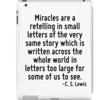 Miracles are a retelling in small letters of the very same story which is written across the whole world in letters too large for some of us to see. iPad Case/Skin