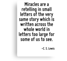 Miracles are a retelling in small letters of the very same story which is written across the whole world in letters too large for some of us to see. Canvas Print