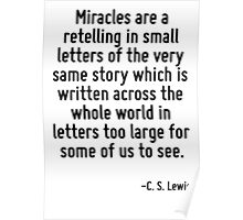 Miracles are a retelling in small letters of the very same story which is written across the whole world in letters too large for some of us to see. Poster