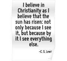 I believe in Christianity as I believe that the sun has risen: not only because I see it, but because by it I see everything else. Poster