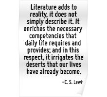 Literature adds to reality, it does not simply describe it. It enriches the necessary competencies that daily life requires and provides; and in this respect, it irrigates the deserts that our lives  Poster