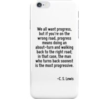 We all want progress, but if you're on the wrong road, progress means doing an about-turn and walking back to the right road; in that case, the man who turns back soonest is the most progressive. iPhone Case/Skin