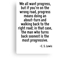 We all want progress, but if you're on the wrong road, progress means doing an about-turn and walking back to the right road; in that case, the man who turns back soonest is the most progressive. Canvas Print
