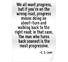 We all want progress, but if you're on the wrong road, progress means doing an about-turn and walking back to the right road; in that case, the man who turns back soonest is the most progressive. Poster