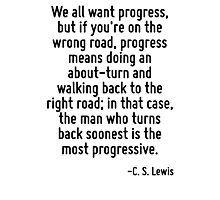 We all want progress, but if you're on the wrong road, progress means doing an about-turn and walking back to the right road; in that case, the man who turns back soonest is the most progressive. Photographic Print