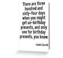 There are three hundred and sixty-four days when you might get un-birthday presents, and only one for birthday presents, you know. Greeting Card
