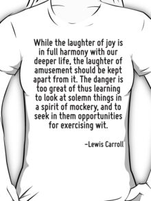 While the laughter of joy is in full harmony with our deeper life, the laughter of amusement should be kept apart from it. The danger is too great of thus learning to look at solemn things in a spiri T-Shirt