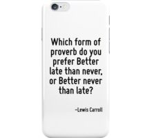 Which form of proverb do you prefer Better late than never, or Better never than late? iPhone Case/Skin