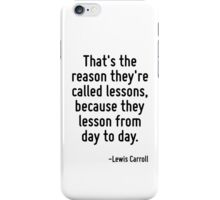 That's the reason they're called lessons, because they lesson from day to day. iPhone Case/Skin