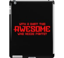 With A Shirt This Awesome Who Needs Pants Funny Geek Nerd iPad Case/Skin