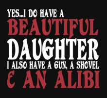 YesI Do Have A Beautiful Daughter I Also Have A Gun A Shovel An Alibi Funny Geek Nerd T-Shirt