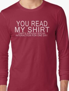 You read my shirt that's enough social interaction for one day Funny Geek Nerd Long Sleeve T-Shirt