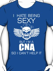 I Hate Being Sexy But I Am A Cna So I Can't Help It - TShirts & Hoodies  T-Shirt