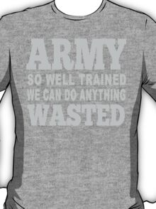 Army So Well Trained We Can Do Anything Wasted - Tshirts & Hoodies T-Shirt