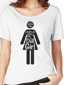 All Work And No Cosplay Makes Jill a Dull Girl Women's Relaxed Fit T-Shirt