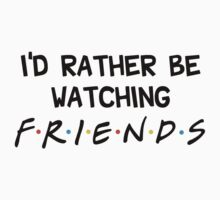 I'd rather be watching friends by SamanthaMirosch