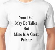 Your Dad May Be Taller But Mine Is A Great Painter  Unisex T-Shirt