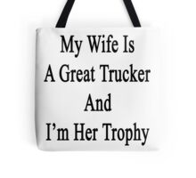 My Wife Is A Great Trucker And I'm Her Trophy  Tote Bag