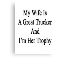 My Wife Is A Great Trucker And I'm Her Trophy  Canvas Print