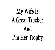 My Wife Is A Great Trucker And I'm Her Trophy  Photographic Print