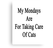 My Mondays Are For Taking Care Of Cats  Canvas Print