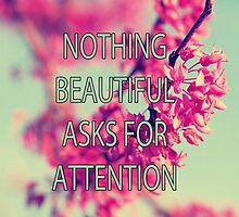 Nothing Beautiful Asks For Attn by nicolemarie0721